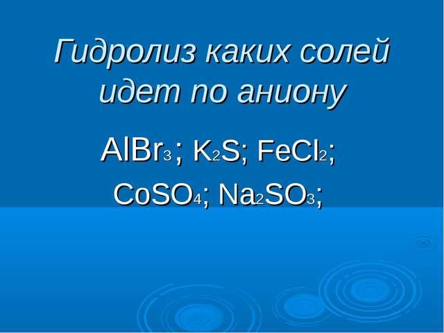 Гидролиз каких солей идет по аниону AlBr3 ; K2S; FeCl2; CoSO4; Na2SO3;