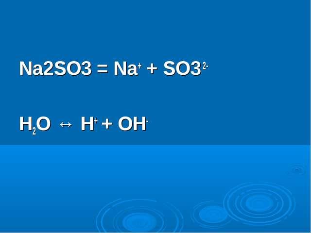 Na2SO3 = Na+ + SO3 2- H2O ↔ H+ + OH-