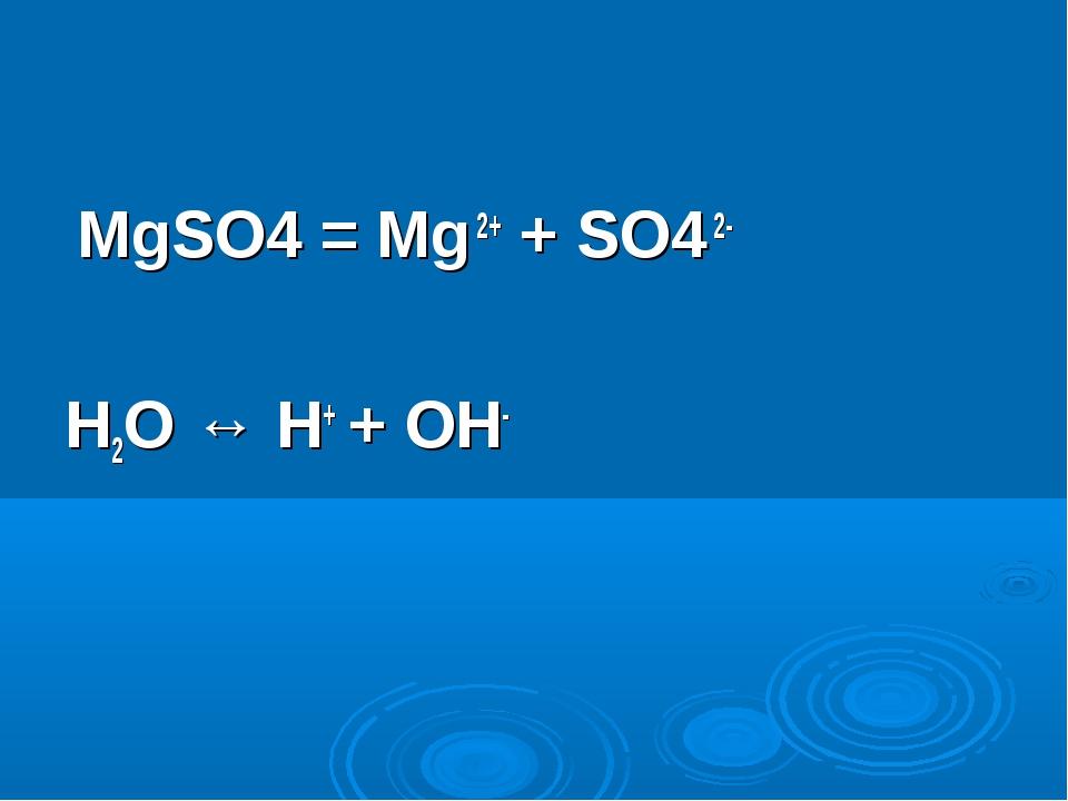 MgSO4 = Mg 2+ + SO4 2- H2O ↔ H+ + OH-