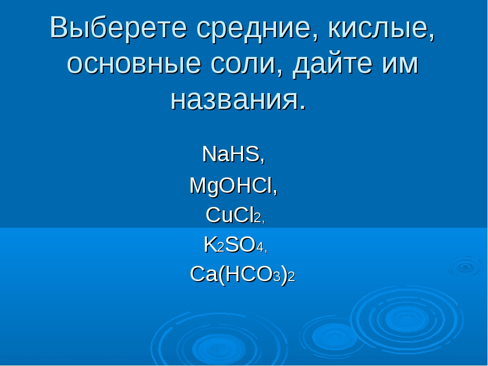 Выберете средние, кислые, основные соли, дайте им названия. NaHS, MgOHCl, CuC...
