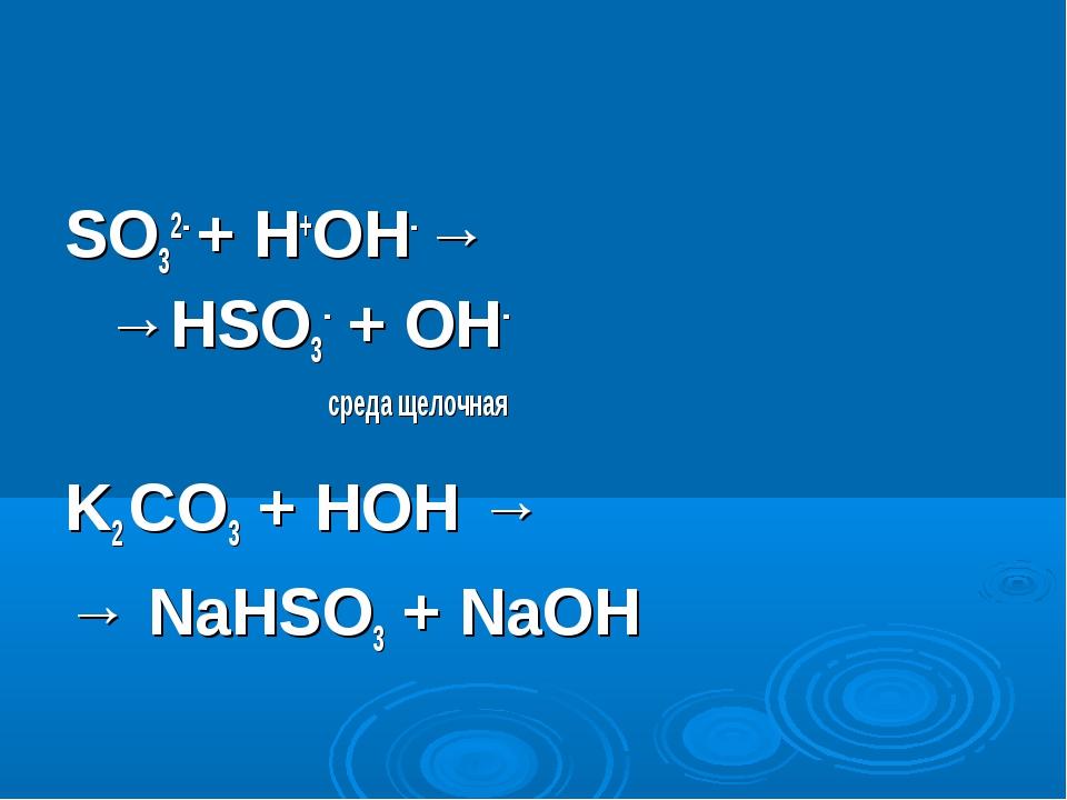 SO32- + H+OH- → →HSO3- + OH- среда щелочная K2 СO3 + HOH → → NaHSO3 + NaOH