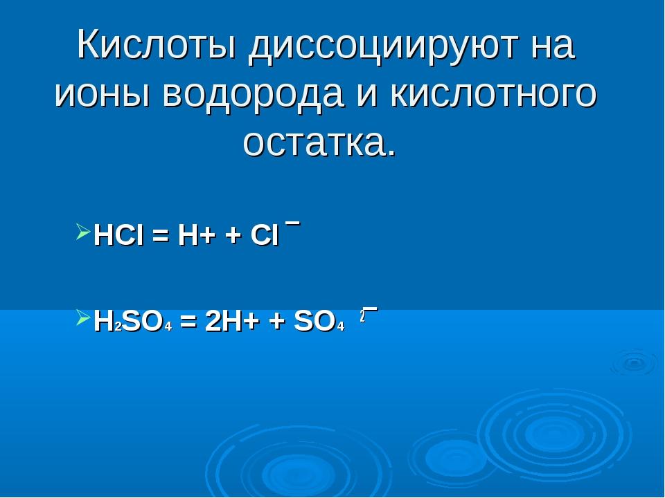 Кислоты диссоциируют на ионы водорода и кислотного остатка. HCI = Н+ + CI ‾ H...
