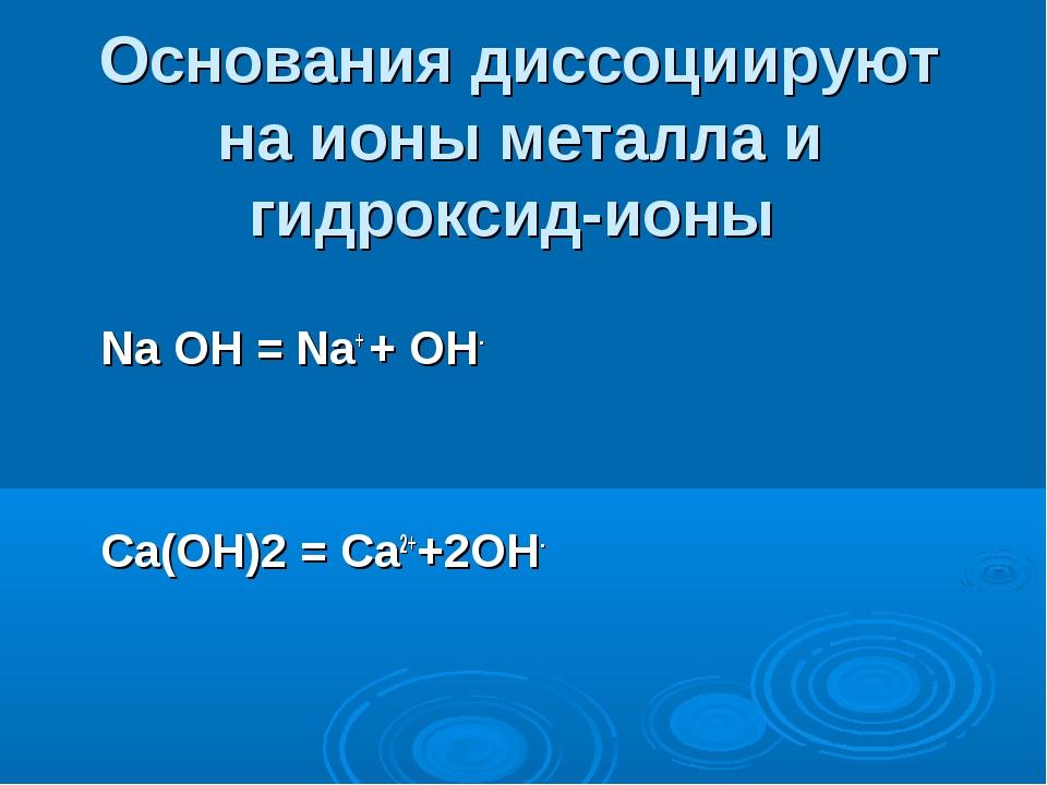 Основания диссоциируют на ионы металла и гидроксид-ионы Na OH = Na+ + OH- Ca(...