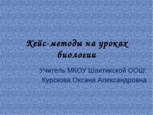 Кейс-методы на уроках биологии Учитель МКОУ Шаитикской ООШ: Курскова Оксана А