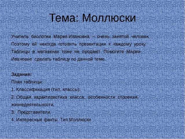 Тема: Моллюски Учитель биологии Мария Ивановна – очень занятой человек. Поэто...