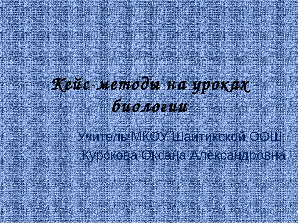 Кейс-методы на уроках биологии Учитель МКОУ Шаитикской ООШ: Курскова Оксана А...