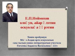 Е.П.Неймохов олоҕун, айар үлэтин оскуолаҕа үөрэтии Томпо оройуонун Мэҥэ-Алдан