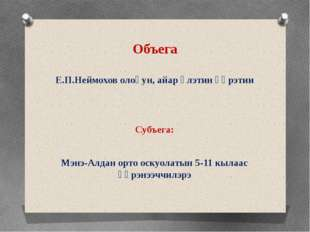 Объега Е.П.Неймохов олоҕун, айар үлэтин үөрэтии Субъега: Мэнэ-Алдан орто оску