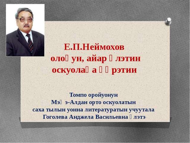 Е.П.Неймохов олоҕун, айар үлэтин оскуолаҕа үөрэтии Томпо оройуонун Мэҥэ-Алдан...