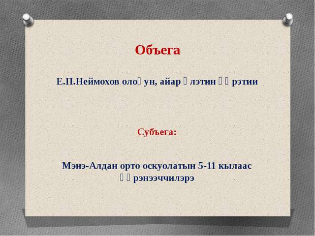 Объега Е.П.Неймохов олоҕун, айар үлэтин үөрэтии Субъега: Мэнэ-Алдан орто оску...