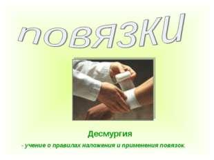 Десмургия - учение о правилах наложения и применения повязок.