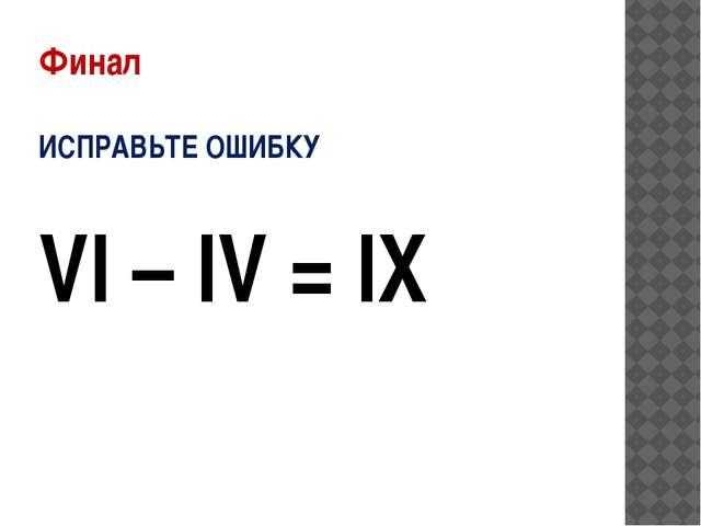 Финал ИСПРАВЬТЕ ОШИБКУ VI – IV = IX