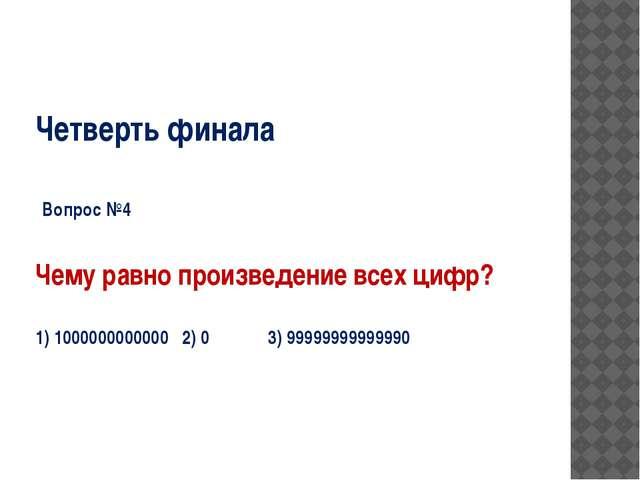 Четверть финала Вопрос №4 Чему равно произведение всех цифр? 1) 1000000000000...