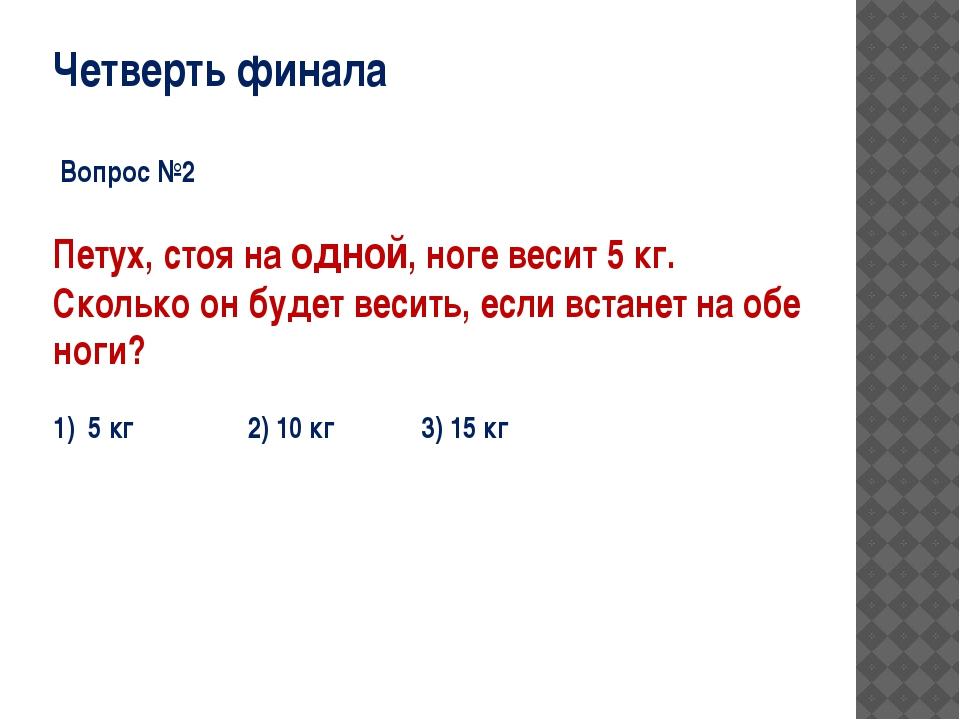 Четверть финала Вопрос №2 Петух, стоя на одной, ноге весит 5 кг. Сколько он б...