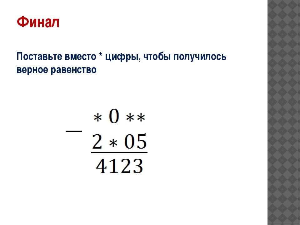 Финал Поставьте вместо * цифры, чтобы получилось верное равенство