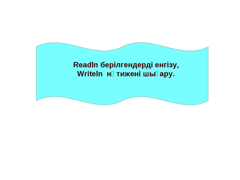 Readln берілгендерді енгізу, Writeln нәтижені шығару.