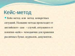 Кейс-метод Кейс-метод или метод конкретных ситуаций. Название метода происход