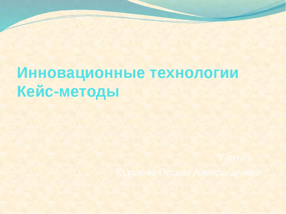 Инновационные технологии Кейс-методы Учитель: Курскова Оксана Александровна