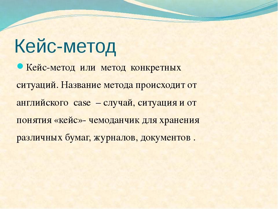 Кейс-метод Кейс-метод или метод конкретных ситуаций. Название метода происход...