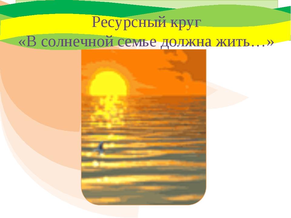 Ресурсный круг «В солнечной семье должна жить…»