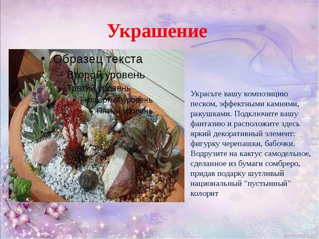 Украшение Украсьте вашу композицию песком, эффектными камнями, ракушками. Под...
