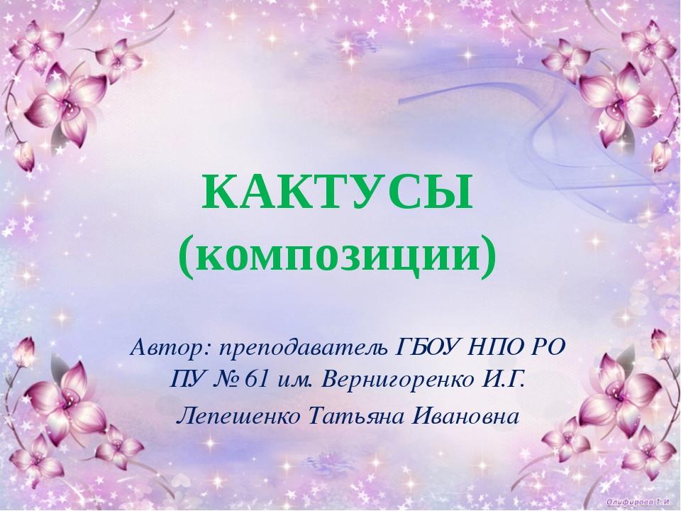 КАКТУСЫ (композиции) Автор: преподаватель ГБОУ НПО РО ПУ № 61 им. Вернигоренк...