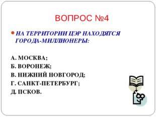 ВОПРОС №4 НА ТЕРРИТОРИИ ЦЭР НАХОДЯТСЯ ГОРОДА-МИЛЛИОНЕРЫ: А. МОСКВА; Б. ВОРОНЕ
