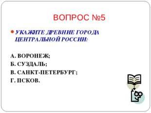 ВОПРОС №5 УКАЖИТЕ ДРЕВНИЕ ГОРОДА ЦЕНТРАЛЬНОЙ РОССИИ: А. ВОРОНЕЖ; Б. СУЗДАЛЬ;