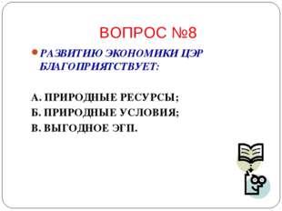ВОПРОС №8 РАЗВИТИЮ ЭКОНОМИКИ ЦЭР БЛАГОПРИЯТСТВУЕТ: А. ПРИРОДНЫЕ РЕСУРСЫ; Б. П