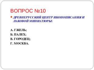 ВОПРОС №10 ДРЕВНЕРУССКИЙ ЦЕНТР ИКОНОПИСАНИЯ И ЛАКОВОЙ МИНИАТЮРЫ: А. ГЖЕЛЬ; Б.