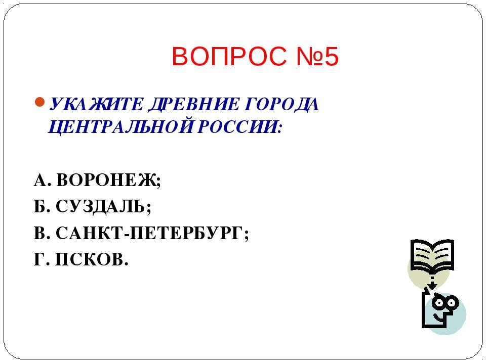 ВОПРОС №5 УКАЖИТЕ ДРЕВНИЕ ГОРОДА ЦЕНТРАЛЬНОЙ РОССИИ: А. ВОРОНЕЖ; Б. СУЗДАЛЬ;...