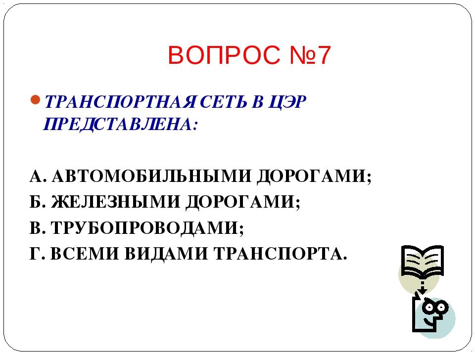 ВОПРОС №7 ТРАНСПОРТНАЯ СЕТЬ В ЦЭР ПРЕДСТАВЛЕНА: А. АВТОМОБИЛЬНЫМИ ДОРОГАМИ; Б...