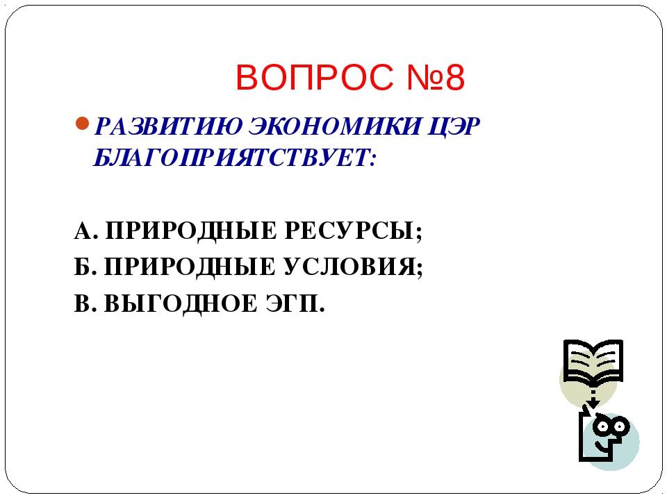 ВОПРОС №8 РАЗВИТИЮ ЭКОНОМИКИ ЦЭР БЛАГОПРИЯТСТВУЕТ: А. ПРИРОДНЫЕ РЕСУРСЫ; Б. П...