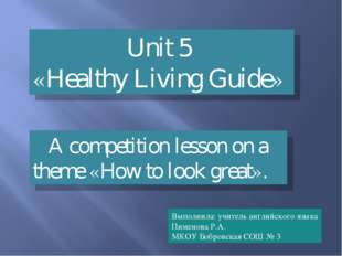 Unit 5 «Healthy Living Guide» A competition lesson on a theme «How to look gr