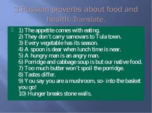1) The appetite comes with eating. 2) They don't carry samovars to Tula town.