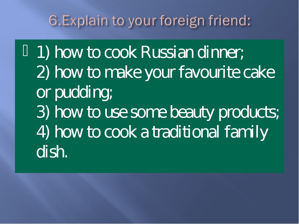 1) how to cook Russian dinner; 2) how to make your favourite cake or pudding;...