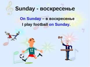 Sunday - воскресенье On Sunday – в воскресенье I play football on Sunday.
