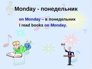 Monday - понедельник on Monday – в понедельник I read books on Monday.