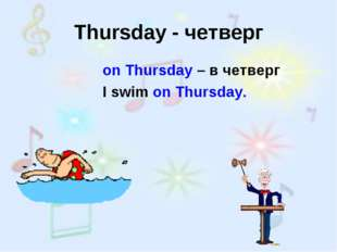 Thursday - четверг on Thursday – в четверг I swim on Thursday.