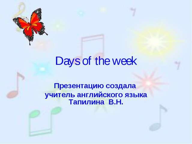Days of the week Презентацию создала учитель aнглийского языка Тапилина В.Н.