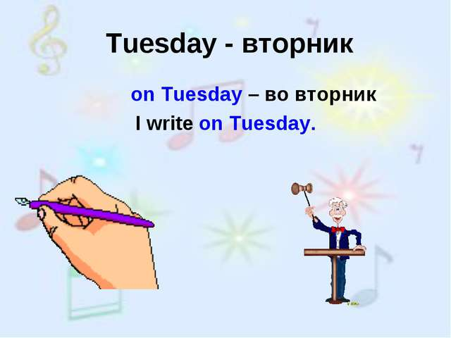 Tuesday - вторник on Tuesday – во вторник I write on Tuesday.