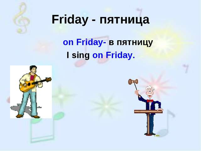 Friday - пятница on Friday- в пятницу I sing on Friday.