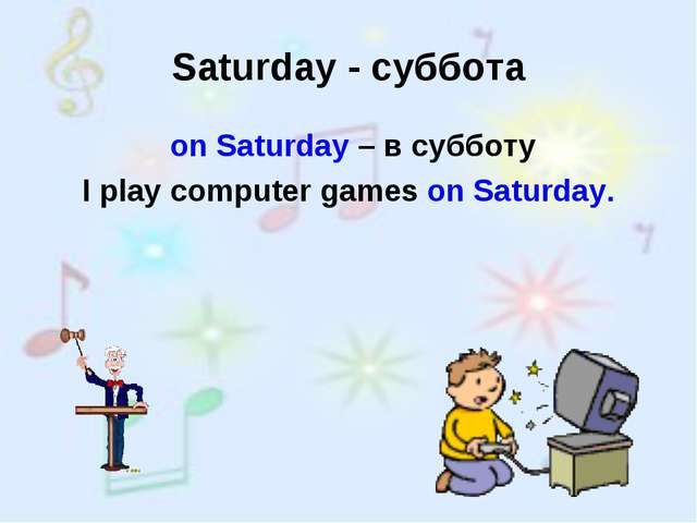 Saturday - суббота on Saturday – в субботу I play computer games on Saturday.