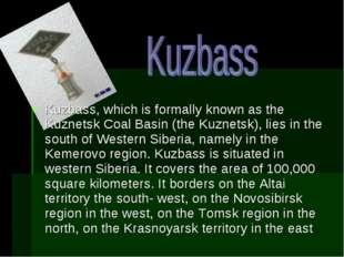 Kuzbass, which is formally known as the Kuznetsk Coal Basin (the Kuznetsk), l
