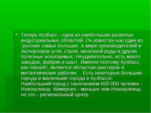 Теперь Кузбасс - одна из наибольших развитых индустриальных областей. Он изве