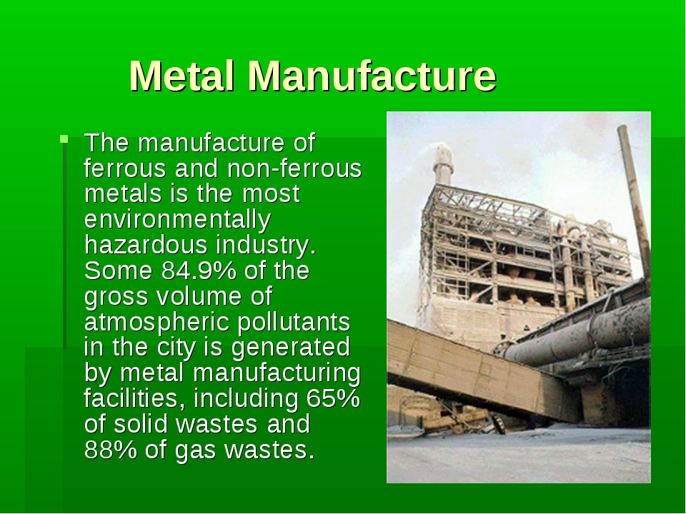Metal Manufacture The manufacture of ferrous and non-ferrous metals is the mo...