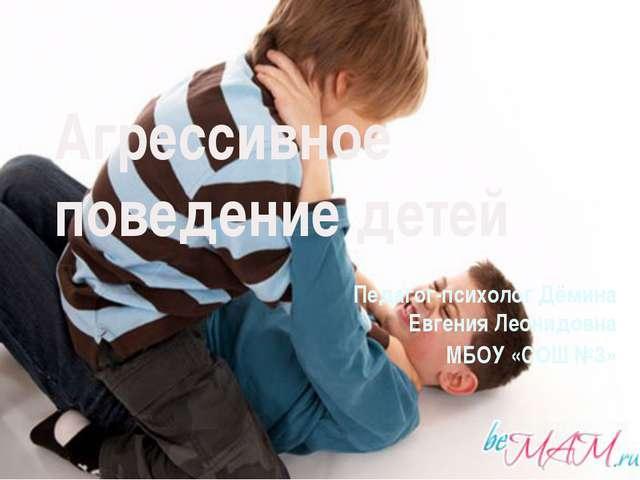 Агрессивное поведение детей Педагог-психолог Дёмина Евгения Леонидовна МБОУ «...