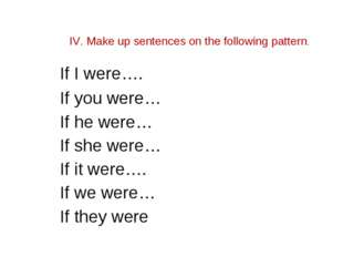 IV. Make up sentences on the following pattern. If I were…. If you were… If