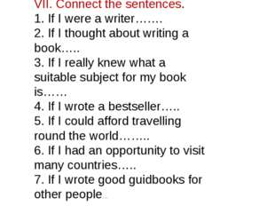 VII. Connect the sentences. 1. If I were a writer……. 2. If I thought about wr