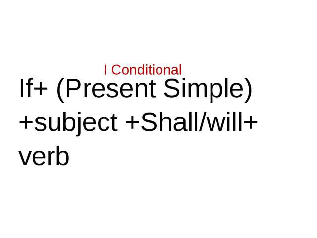 I Conditional If+ (Present Simple) +subject +Shall/will+ verb